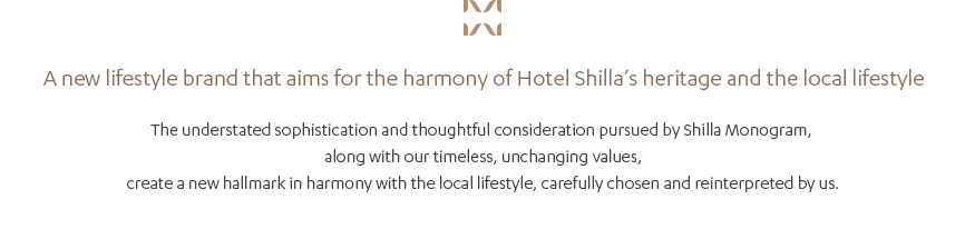 A new lifestyle brand that aims for the harmony of Hotel Shilla's heritage and the local lifestyle, The understated sophistication and thoughtful consideration pursued by Shilla Monogram, along with our timeless, unchanging values, create a new hallmark in harmony with the local lifestyle, carefully chosen and reinterpreted by us.