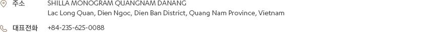 [주소] SHILLA MONOGRAM QUANGNAM DANANG, Lac Long Quan, Dien Ngoc, Dien Ban District, Quang Nam Province, Vietnam [대표전화] +84-235-625-0088