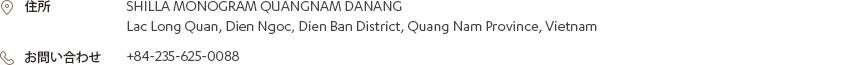 [住所] SHILLA MONOGRAM QUANGNAM DANANG Lac Long Quan, Dien Ngoc, Dien Ban District, Quang Nam Province, Vietnam [お問い合わせ] +84-235-625-0088