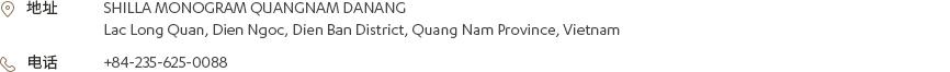 [地址] SHILLA MONOGRAM QUANGNAM DANANG Lac Long Quan, Dien Ngoc, Dien Ban District, Quang Nam Province, Vietnam [电话] +84-235-625-0088