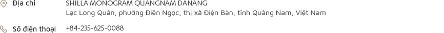 [Địa chỉ] SHILLA MONOGRAM QUANGNAM DANANG Lạc Long Quân, phường Điện Ngọc, thị xã Điện Bàn, tỉnh Quảng Nam, Việt Nam [Số điện thoại] +84-235-625-0088